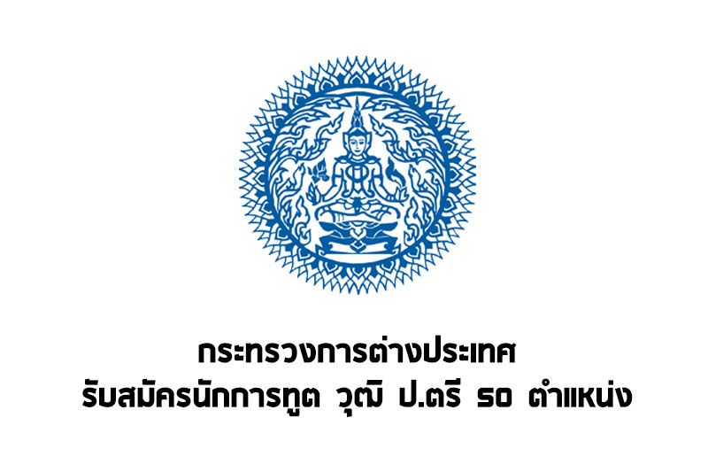 กระทรวงการต่างประเทศ เปิดรับสมัครนักการทูต วุฒิ ป.ตรี 50 อัตรา