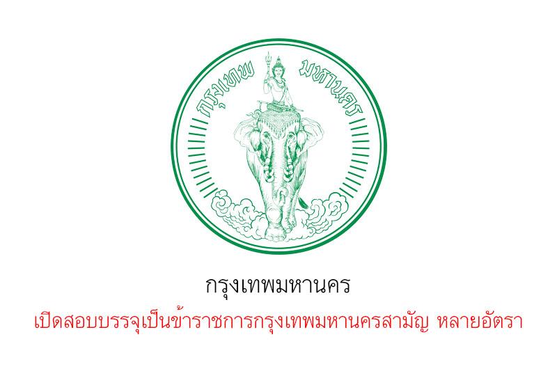 กรุงเทพมหานคร เปิดสอบบรรจุเป็นข้าราชการกรุงเทพมหานครสามัญ หลายอัตรา