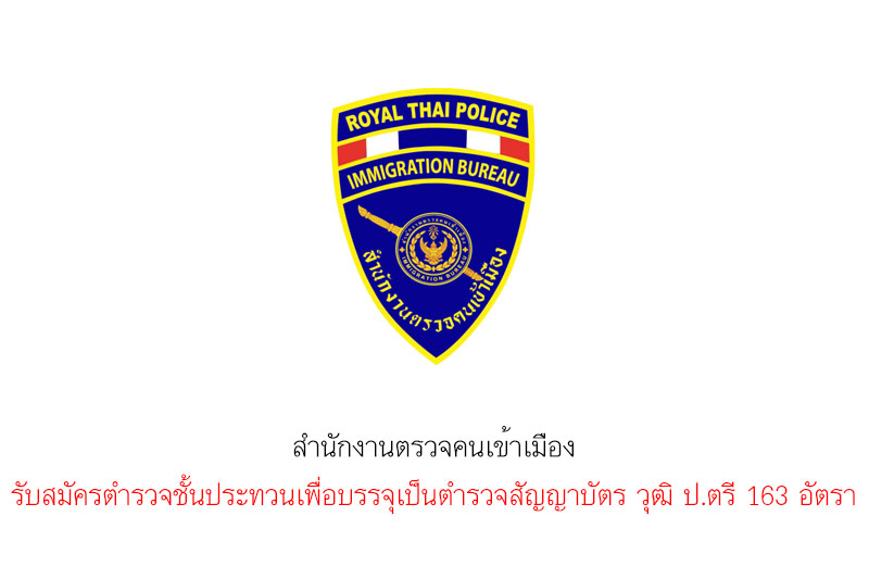 สำนักงานตรวจคนเข้าเมือง รับสมัครตำรวจชั้นประทวนเพื่อบรรจุเป็นตำรวจสัญญาบัตร วุฒิ ป.ตรี 163 อัตรา