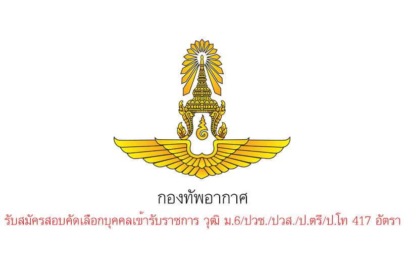 กองทัพอากาศ รับสมัครสอบคัดเลือกบุคคลเข้ารับราชการ วุฒิ ม.6/ปวช./ปวส./ป.ตรี/ป.โท 417 อัตรา