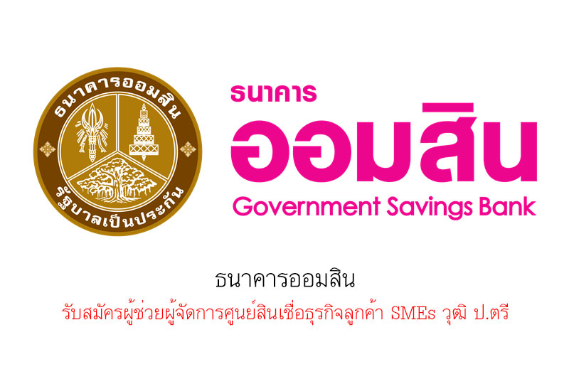ธนาคารออมสิน รับสมัครผู้ช่วยผู้จัดการศูนย์สินเชื่อธุรกิจลูกค้า SMEs วุฒิ ป.ตรี