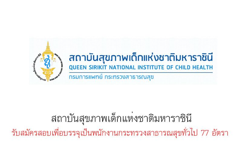 สถาบันสุขภาพเด็กแห่งชาติมหาราชินี รับสมัครสอบเพื่อบรรจุเป็นพนักงานกระทรวงสาธารณสุขทั่วไป 77 อัตรา