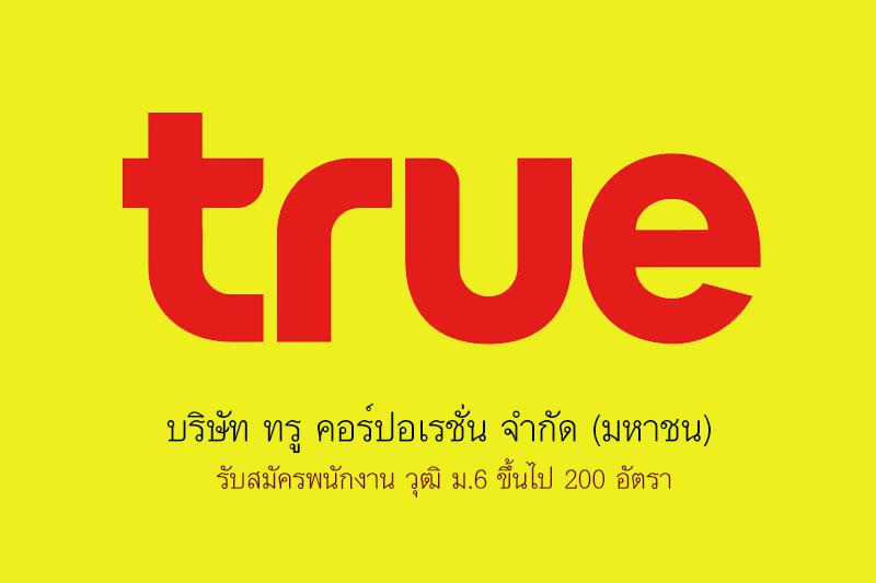 บริษัท ทรู คอร์ปอเรชั่น จํากัด (มหาชน)  รับสมัครพนักงาน วุฒิ ม.6 ขึ้นไป 200 อัตรา