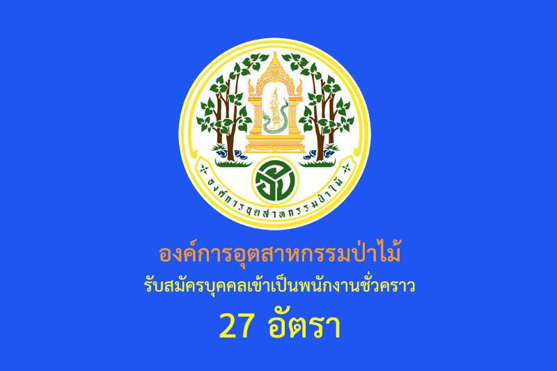 องค์การอุตสาหกรรมป่าไม้ รับสมัครบุคคลเข้าเป็นพนักงานชั่วคราว 27 อัตรา