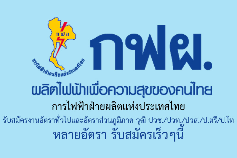 การไฟฟ้าฝ่ายผลิตแห่งประเทศไทย รับสมัครงานอัตราทั่วไปและอัตราส่วนภูมิภาค วุฒิ ปวช./ปวท./ปวส./ป.ตรี/ป.โท หลายอัตรา รับสมัครเร็วๆนี้