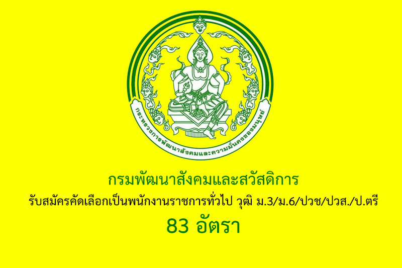 กรมพัฒนาสังคมและสวัสดิการ รับสมัครคัดเลือกเป็นพนักงานราชการทั่วไป วุฒิ ม.3/ม.6/ปวช/ปวส./ป.ตรี 83 อัตรา