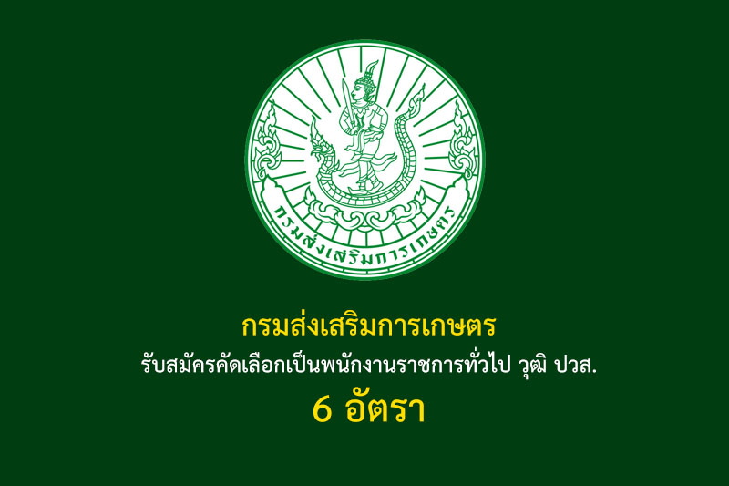 กรมส่งเสริมการเกษตร รับสมัครคัดเลือกเป็นพนักงานราชการทั่วไป วุฒิ ปวส. 6 อัตรา