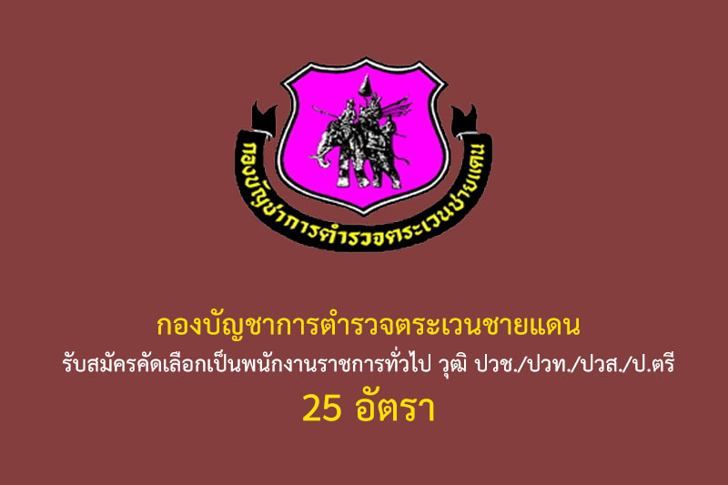 กองบัญชาการตำรวจตระเวนชายแดน รับสมัครคัดเลือกเป็นพนักงานราชการทั่วไป วุฒิ ปวช./ปวท./ปวส./ป.ตรี 25 อัตรา