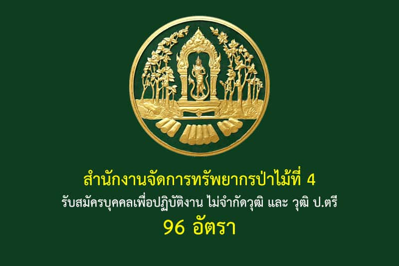 สำนักงานจัดการทรัพยากรป่าไม้ที่ 4 รับสมัครบุคคลเพื่อปฏิบัติงาน ไม่จำกัดวุฒิ และ วุฒิ ป.ตรี 96 อัตรา