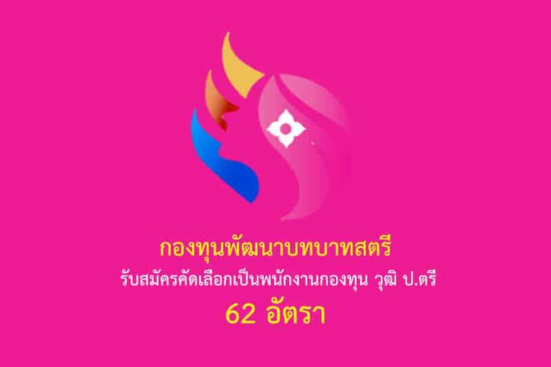 กองทุนพัฒนาบทบาทสตรี รับสมัครคัดเลือกเป็นพนักงานกองทุน วุฒิ ป.ตรี 62 อัตรา