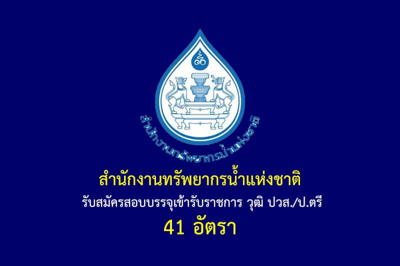 สำนักงานทรัพยากรน้ำแห่งชาติ รับสมัครสอบบรรจุเข้ารับราชการ วุฒิ ปวส./ป.ตรี 41 อัตรา