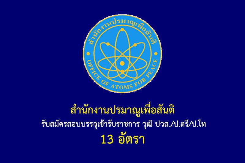 สำนักงานปรมาณูเพื่อสันติ รับสมัครสอบบรรจุเข้ารับราชการ วุฒิ ปวส./ป.ตรี/ป.โท 13 อัตรา